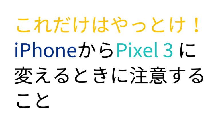これだけはやっとけ!iPhoneからPixel 3 に変えるときに注意すること