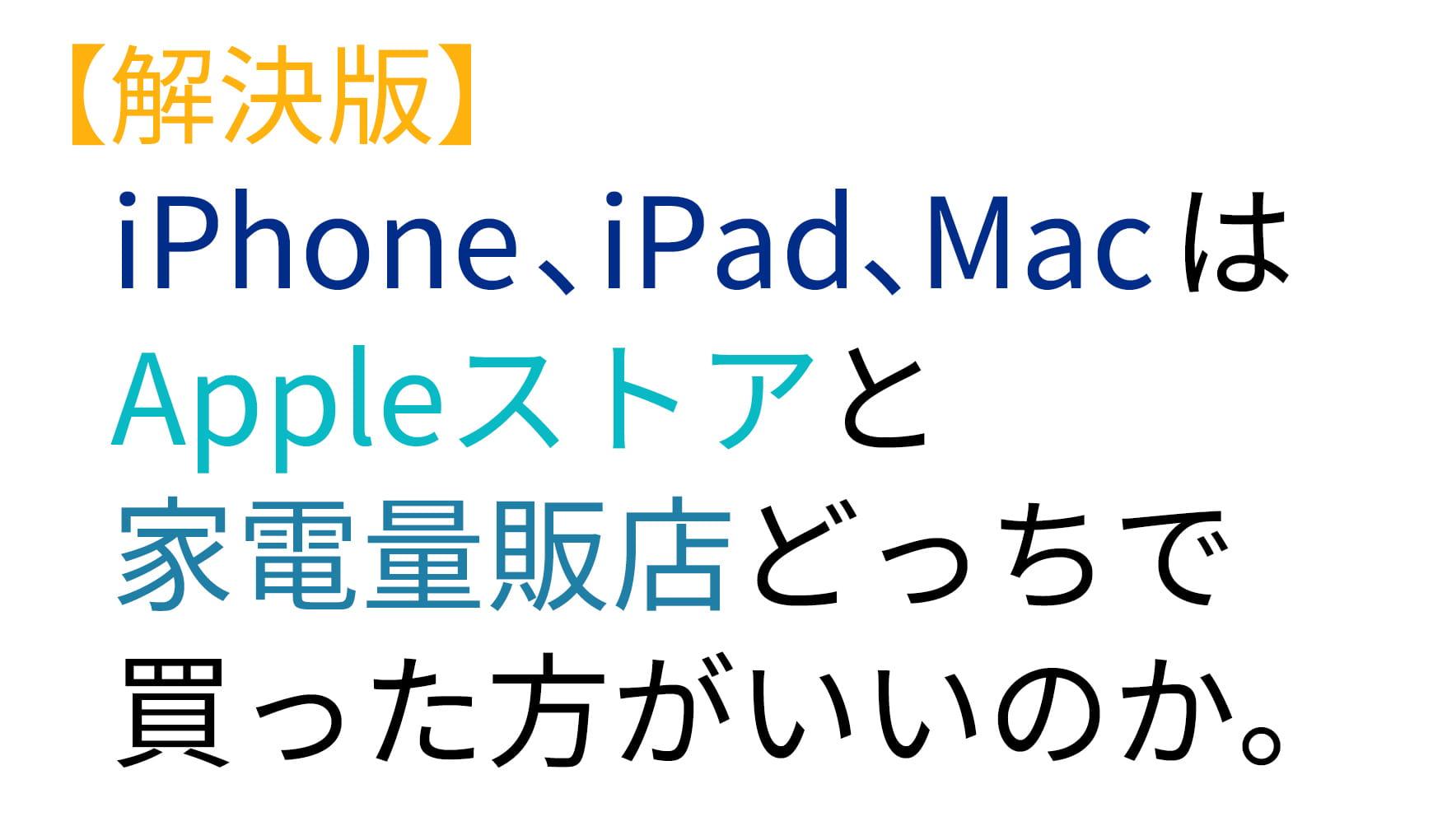 【解決版】iPhone、iPad、MacはAppleストアと家電量販店どっちで買った方がいいのか。