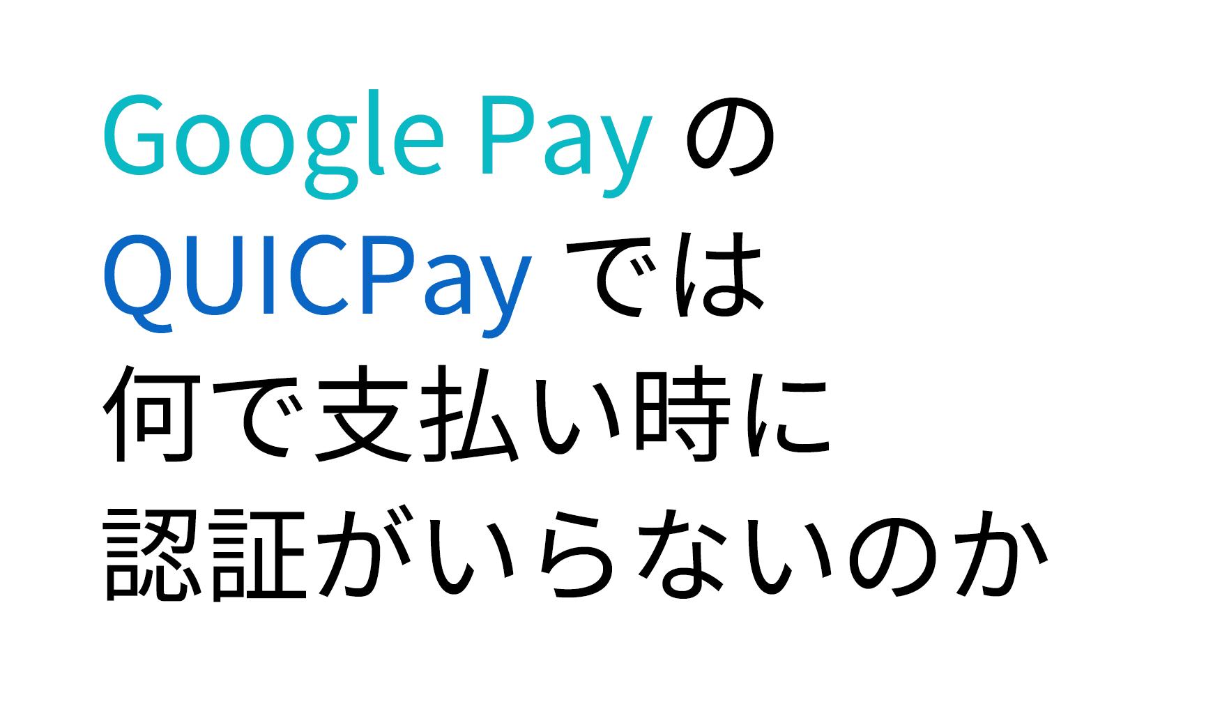 Google Pay のQUICPayでは何で支払い時に認証がいらないのか