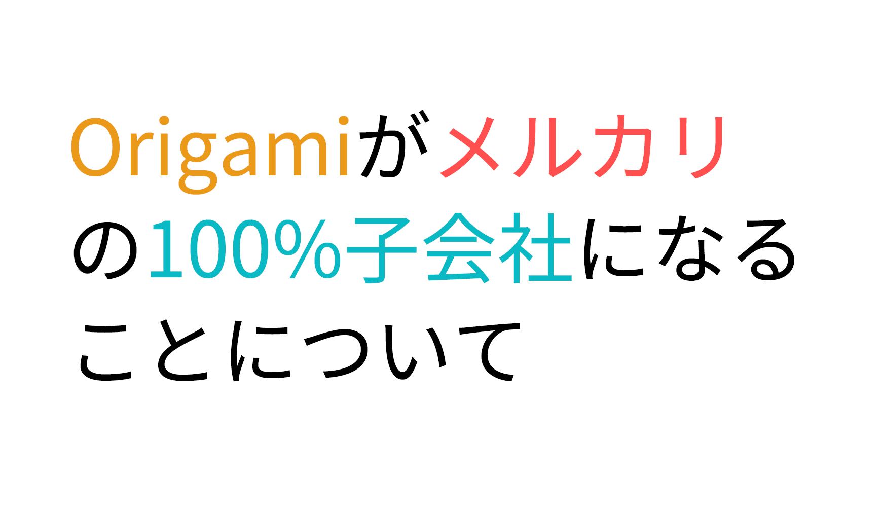 Origamiがメルカリの100%子会社になることについて