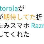 Motorolaが僕が期待してた折りたたみスマホ Razrを出してくれた